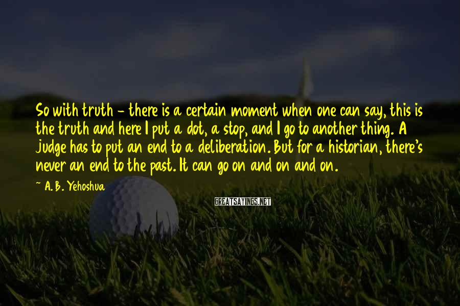 A. B. Yehoshua Sayings: So with truth - there is a certain moment when one can say, this is