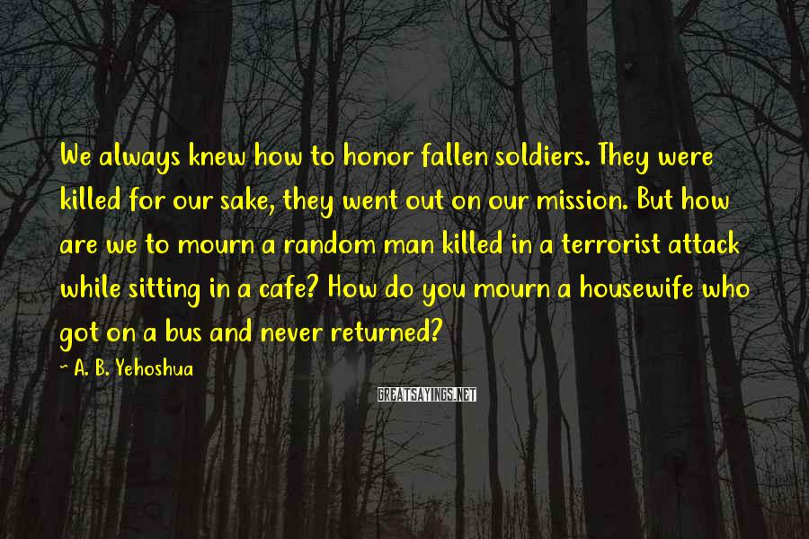 A. B. Yehoshua Sayings: We always knew how to honor fallen soldiers. They were killed for our sake, they