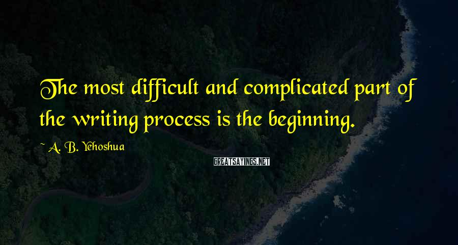 A. B. Yehoshua Sayings: The most difficult and complicated part of the writing process is the beginning.