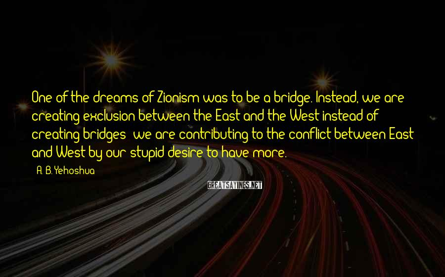 A. B. Yehoshua Sayings: One of the dreams of Zionism was to be a bridge. Instead, we are creating