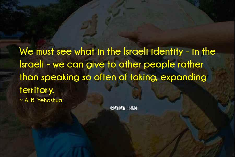 A. B. Yehoshua Sayings: We must see what in the Israeli identity - in the Israeli - we can