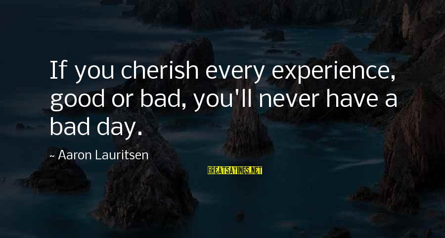 A Bad Experience Sayings By Aaron Lauritsen: If you cherish every experience, good or bad, you'll never have a bad day.
