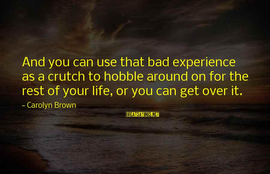 A Bad Experience Sayings By Carolyn Brown: And you can use that bad experience as a crutch to hobble around on for