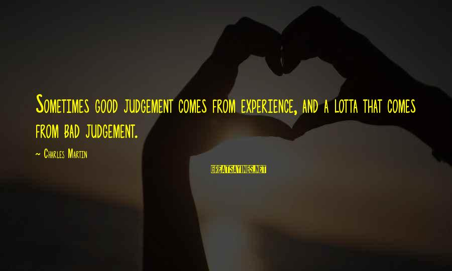 A Bad Experience Sayings By Charles Martin: Sometimes good judgement comes from experience, and a lotta that comes from bad judgement.