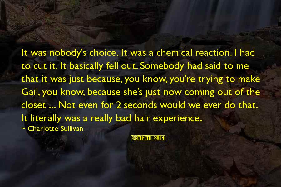 A Bad Experience Sayings By Charlotte Sullivan: It was nobody's choice. It was a chemical reaction. I had to cut it. It
