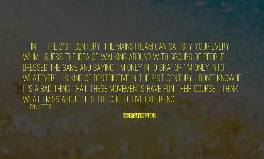 A Bad Experience Sayings By Don Letts: [In] the 21st century, the mainstream can satisfy your every whim. I guess the idea