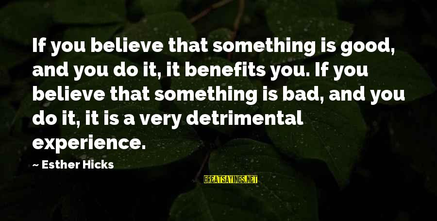 A Bad Experience Sayings By Esther Hicks: If you believe that something is good, and you do it, it benefits you. If