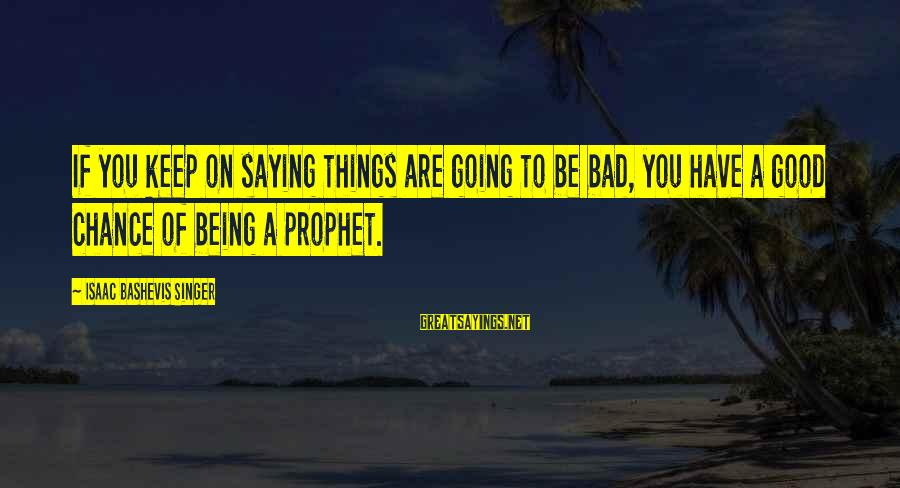 A Bad Experience Sayings By Isaac Bashevis Singer: If you keep on saying things are going to be bad, you have a good