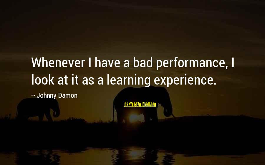 A Bad Experience Sayings By Johnny Damon: Whenever I have a bad performance, I look at it as a learning experience.