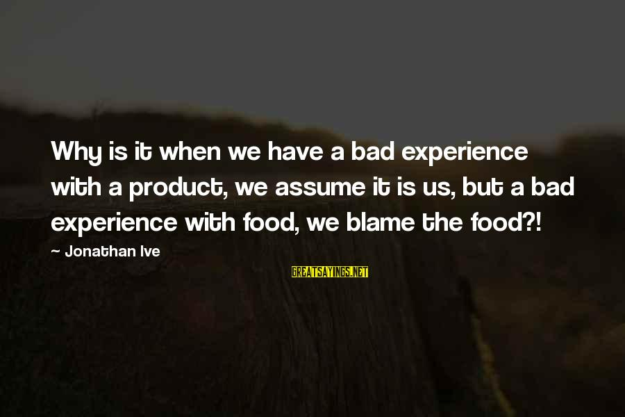 A Bad Experience Sayings By Jonathan Ive: Why is it when we have a bad experience with a product, we assume it