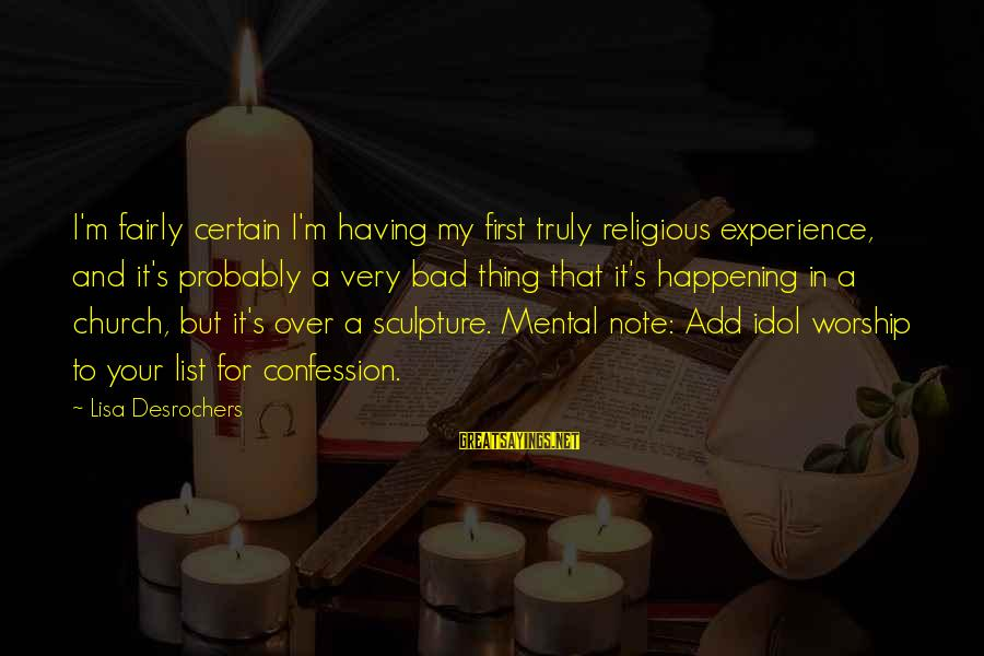 A Bad Experience Sayings By Lisa Desrochers: I'm fairly certain I'm having my first truly religious experience, and it's probably a very