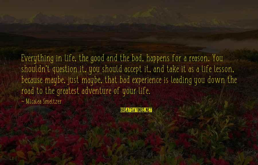 A Bad Experience Sayings By Micalea Smeltzer: Everything in life, the good and the bad, happens for a reason. You shouldn't question