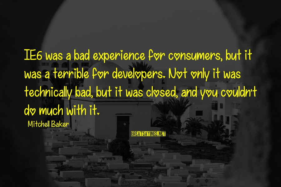 A Bad Experience Sayings By Mitchell Baker: IE6 was a bad experience for consumers, but it was a terrible for developers. Not