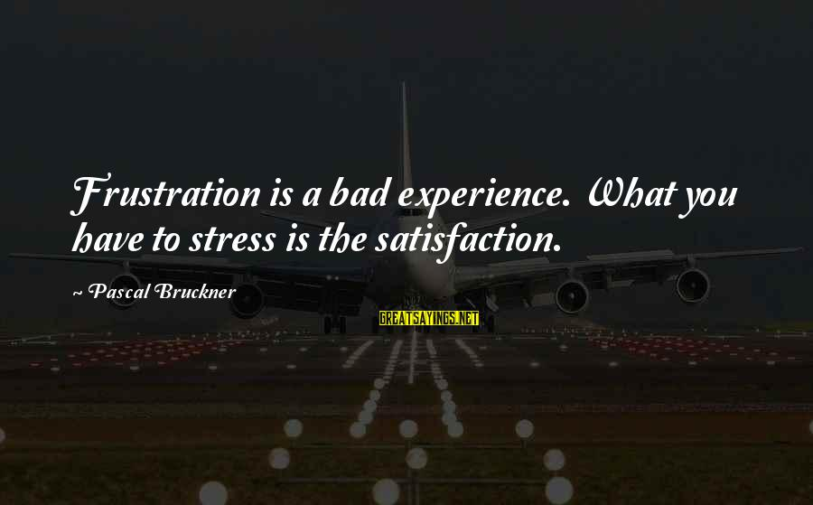 A Bad Experience Sayings By Pascal Bruckner: Frustration is a bad experience. What you have to stress is the satisfaction.