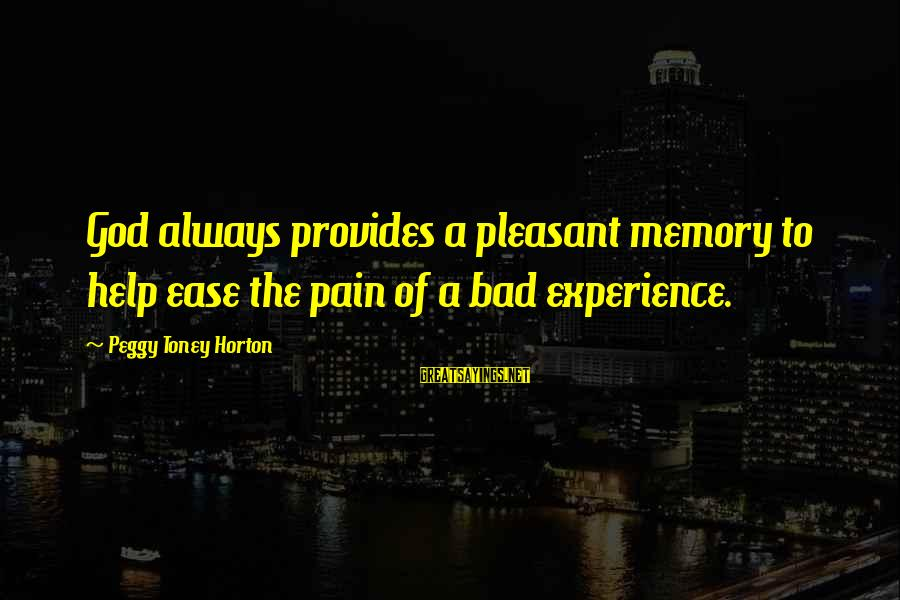 A Bad Experience Sayings By Peggy Toney Horton: God always provides a pleasant memory to help ease the pain of a bad experience.