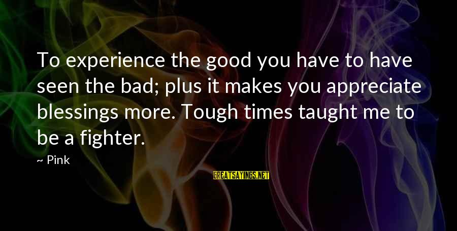 A Bad Experience Sayings By Pink: To experience the good you have to have seen the bad; plus it makes you