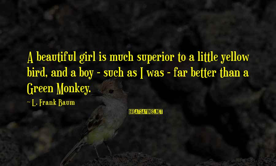 A Beautiful Little Girl Sayings By L. Frank Baum: A beautiful girl is much superior to a little yellow bird, and a boy -