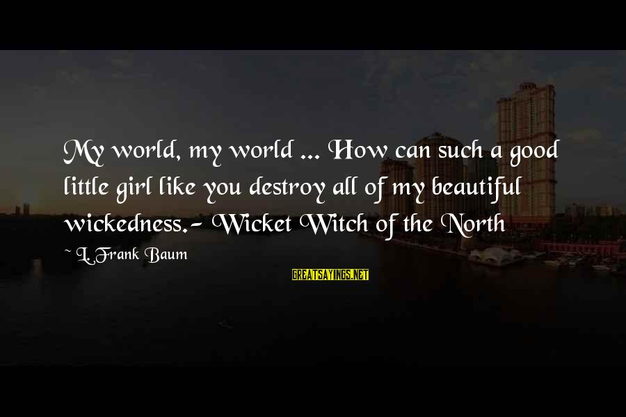 A Beautiful Little Girl Sayings By L. Frank Baum: My world, my world ... How can such a good little girl like you destroy
