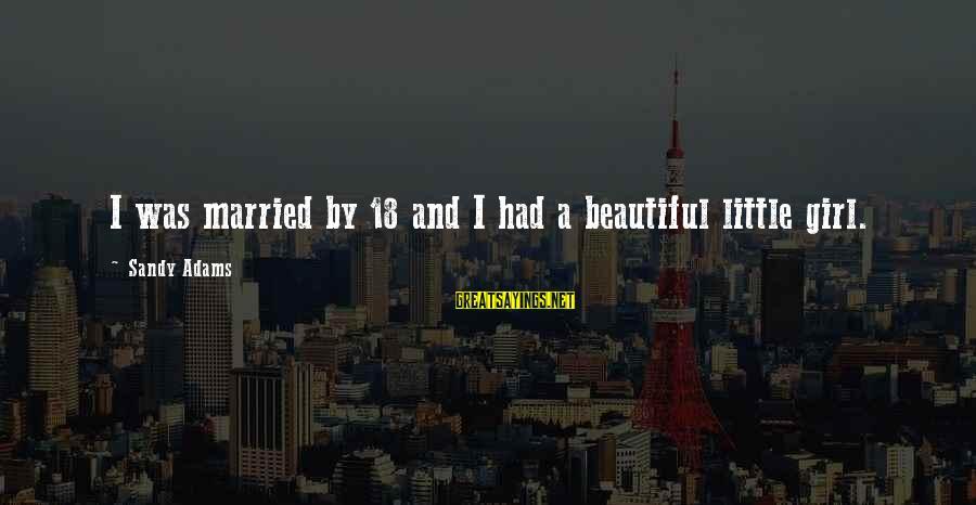 A Beautiful Little Girl Sayings By Sandy Adams: I was married by 18 and I had a beautiful little girl.