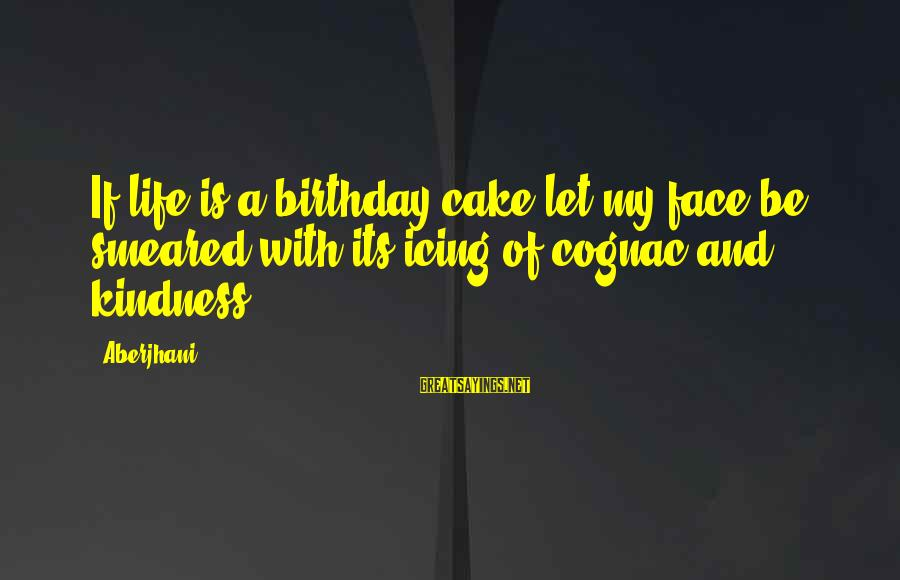 A Birthday Cake Sayings By Aberjhani: If life is a birthday cake let my face be smeared with its icing of