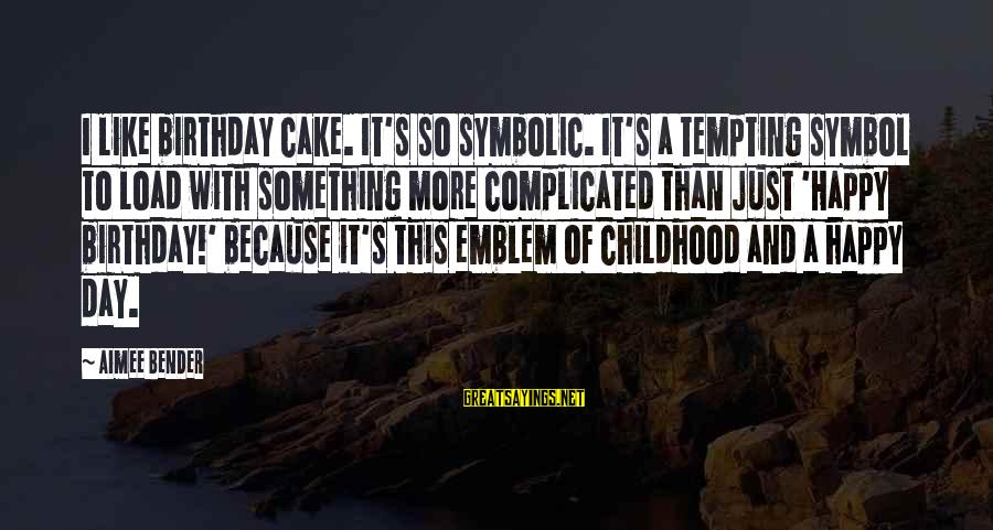 A Birthday Cake Sayings By Aimee Bender: I like birthday cake. It's so symbolic. It's a tempting symbol to load with something