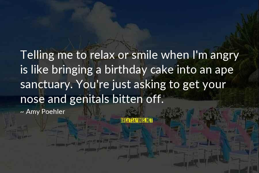 A Birthday Cake Sayings By Amy Poehler: Telling me to relax or smile when I'm angry is like bringing a birthday cake