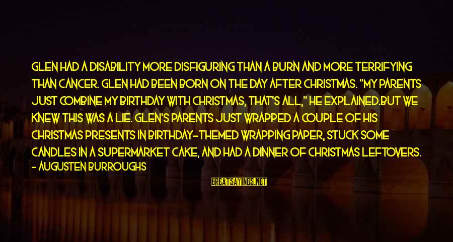 A Birthday Cake Sayings By Augusten Burroughs: Glen had a disability more disfiguring than a burn and more terrifying than cancer. Glen