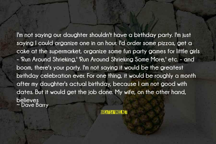 A Birthday Cake Sayings By Dave Barry: I'm not saying our daughter shouldn't have a birthday party. I'm just saying I could
