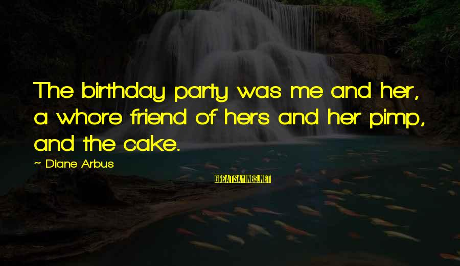 A Birthday Cake Sayings By Diane Arbus: The birthday party was me and her, a whore friend of hers and her pimp,