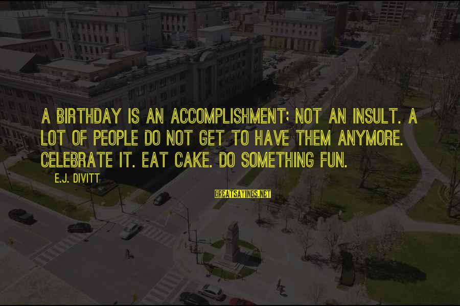 A Birthday Cake Sayings By E.J. Divitt: A birthday is an accomplishment; not an insult. A lot of people do not get