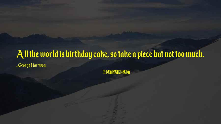 A Birthday Cake Sayings By George Harrison: All the world is birthday cake, so take a piece but not too much.