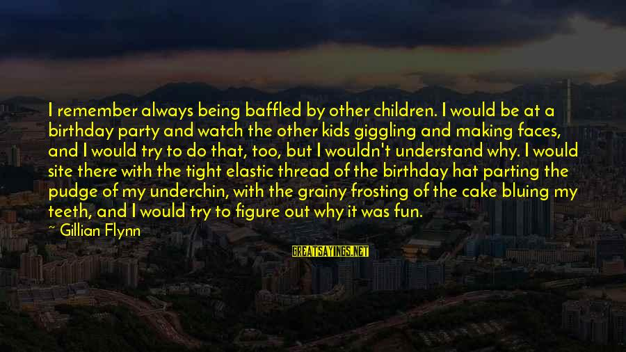 A Birthday Cake Sayings By Gillian Flynn: I remember always being baffled by other children. I would be at a birthday party