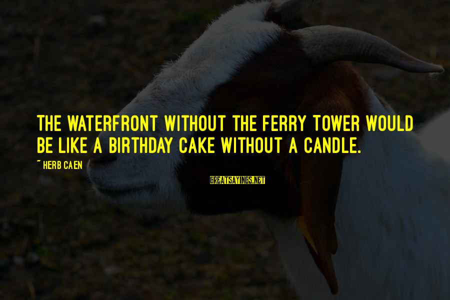 A Birthday Cake Sayings By Herb Caen: The waterfront without the Ferry Tower would be like a birthday cake without a candle.