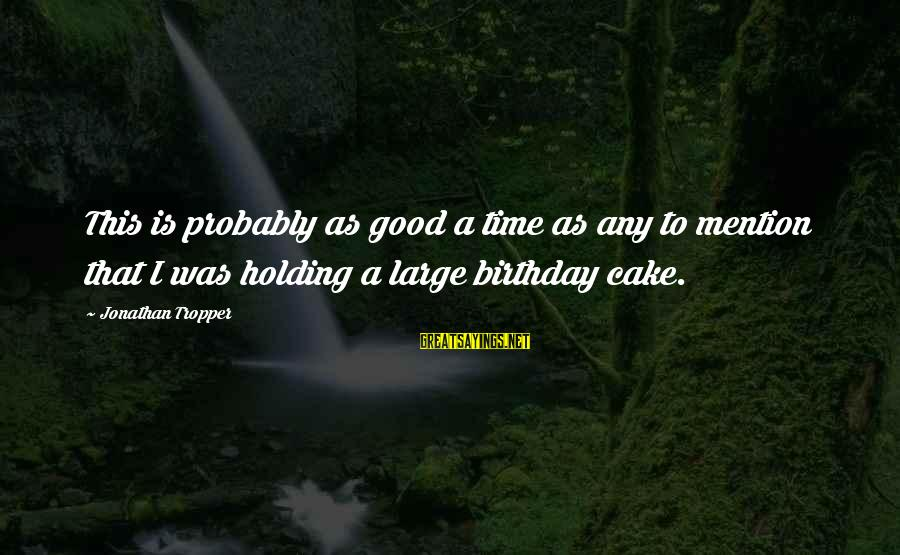 A Birthday Cake Sayings By Jonathan Tropper: This is probably as good a time as any to mention that I was holding