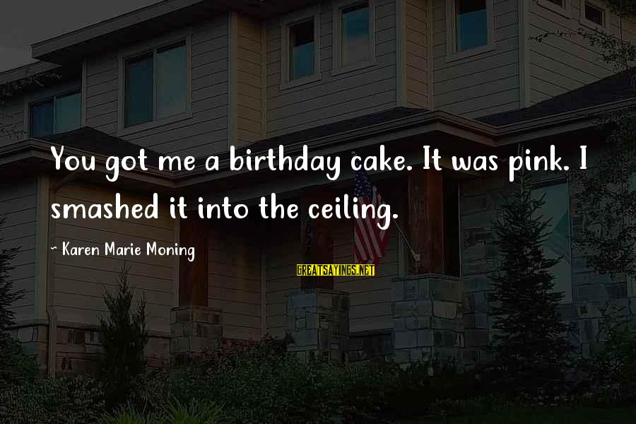 A Birthday Cake Sayings By Karen Marie Moning: You got me a birthday cake. It was pink. I smashed it into the ceiling.