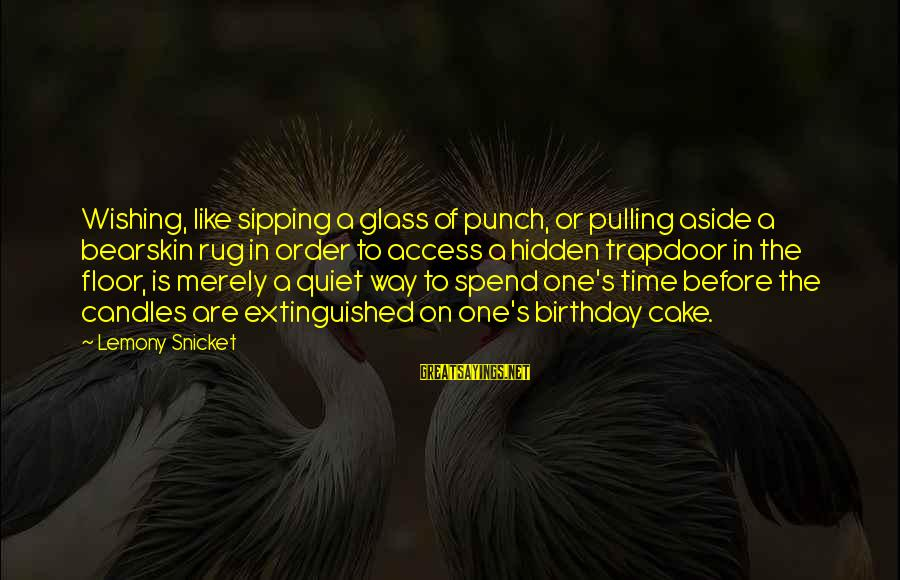 A Birthday Cake Sayings By Lemony Snicket: Wishing, like sipping a glass of punch, or pulling aside a bearskin rug in order