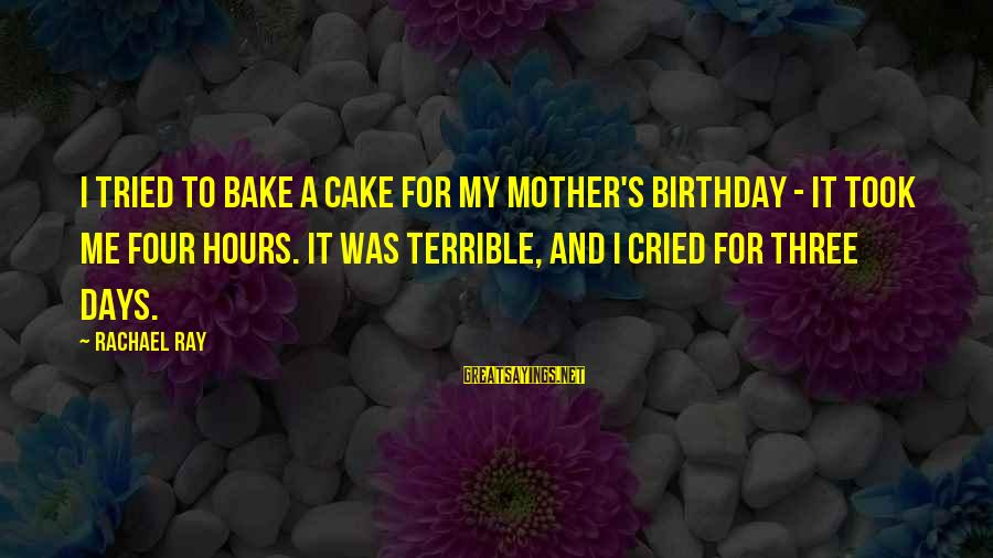 A Birthday Cake Sayings By Rachael Ray: I tried to bake a cake for my mother's birthday - it took me four