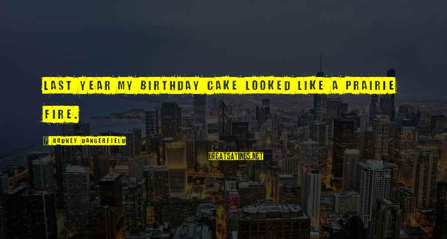 A Birthday Cake Sayings By Rodney Dangerfield: Last year my birthday cake looked like a prairie fire.