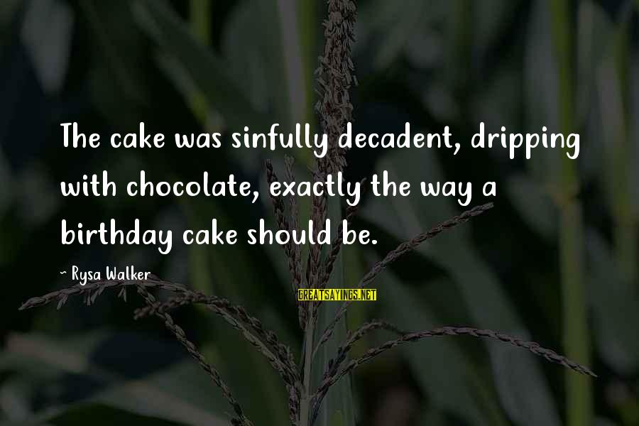 A Birthday Cake Sayings By Rysa Walker: The cake was sinfully decadent, dripping with chocolate, exactly the way a birthday cake should