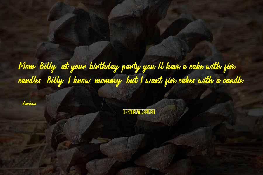 A Birthday Cake Sayings By Various: Mom: Billy, at your birthday party you'll have a cake with five candles! Billy: I