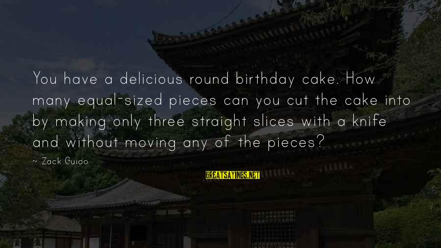 A Birthday Cake Sayings By Zack Guido: You have a delicious round birthday cake. How many equal-sized pieces can you cut the