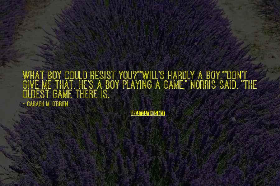 """A Boy Playing You Sayings By Caragh M. O'Brien: What boy could resist you?""""""""Will's hardly a boy.""""""""Don't give me that. He's a boy playing"""