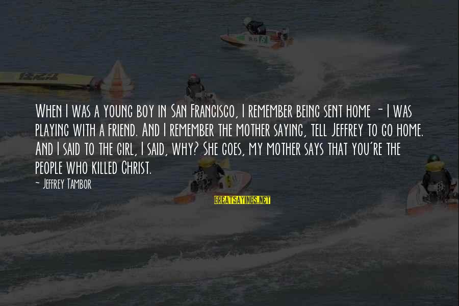 A Boy Playing You Sayings By Jeffrey Tambor: When I was a young boy in San Francisco, I remember being sent home -