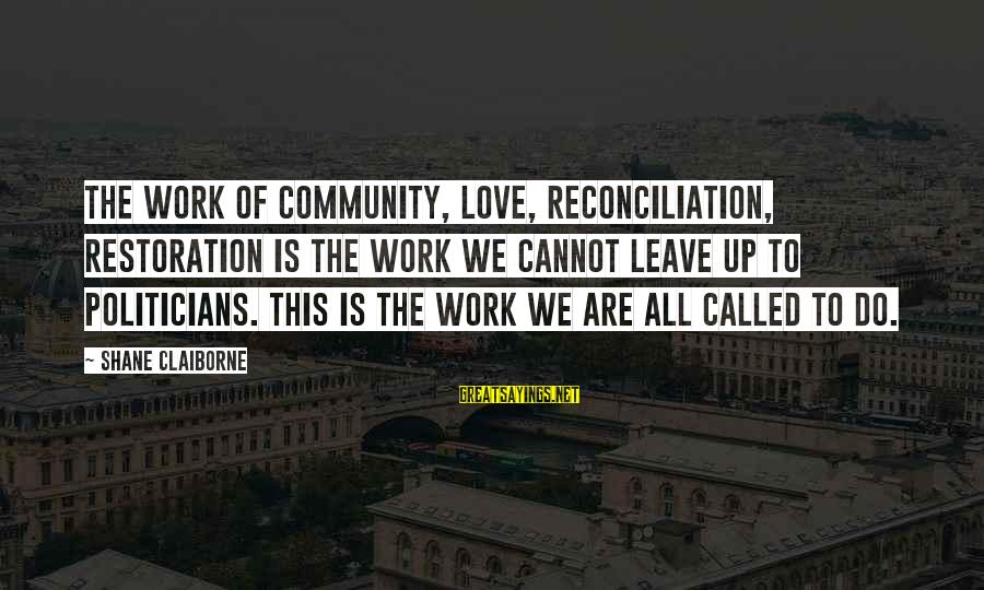 A Boyfriend I Miss Sayings By Shane Claiborne: The work of community, love, reconciliation, restoration is the work we cannot leave up to