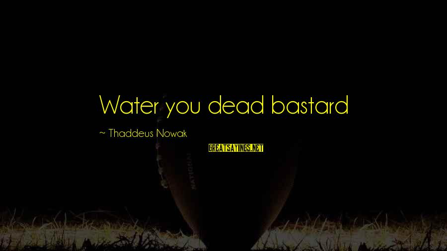 A Boyfriend I Miss Sayings By Thaddeus Nowak: Water you dead bastard