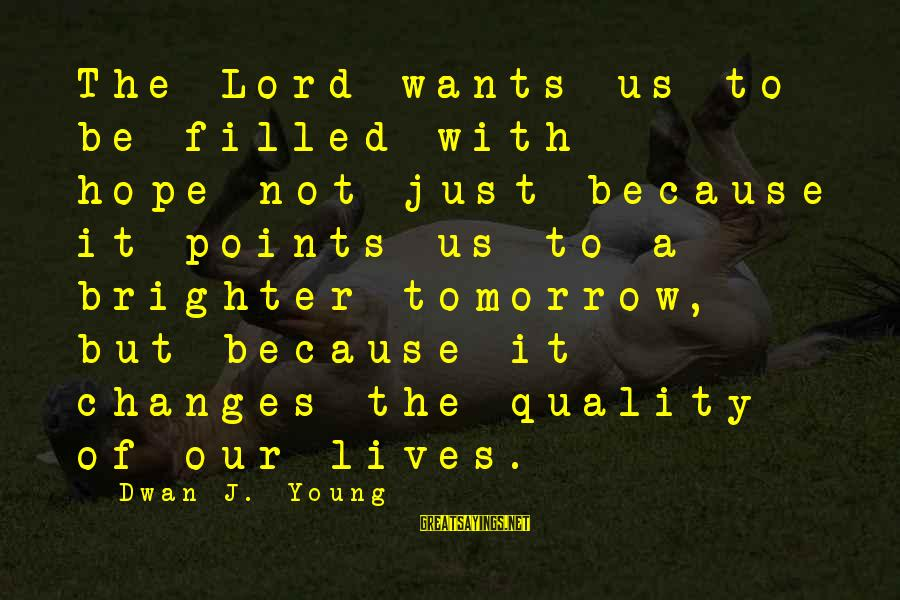 A Brighter Tomorrow Sayings By Dwan J. Young: The Lord wants us to be filled with hope-not just because it points us to