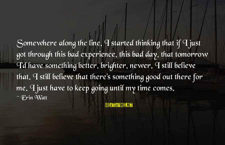 A Brighter Tomorrow Sayings By Erin Watt: Somewhere along the line, I started thinking that if I just got through this bad