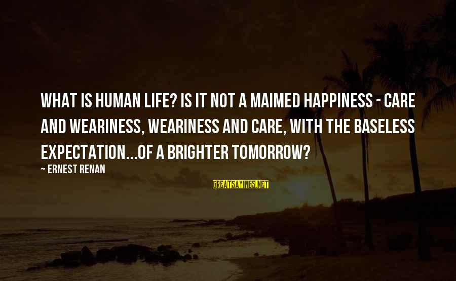 A Brighter Tomorrow Sayings By Ernest Renan: What is human life? Is it not a maimed happiness - care and weariness, weariness