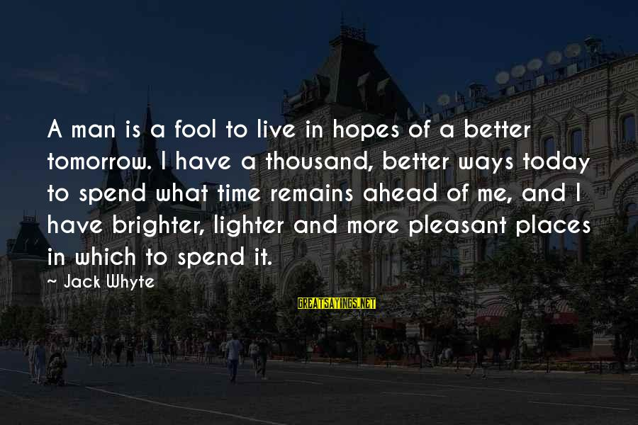 A Brighter Tomorrow Sayings By Jack Whyte: A man is a fool to live in hopes of a better tomorrow. I have