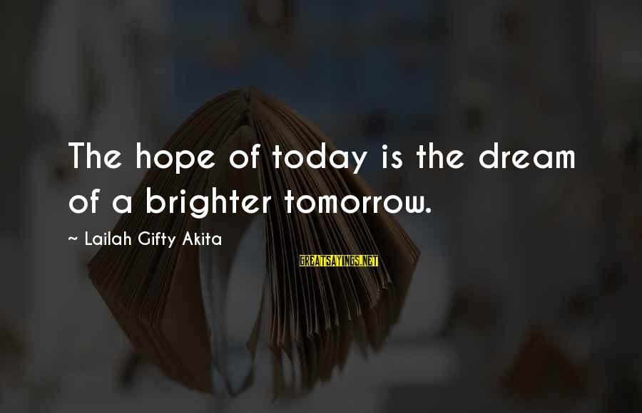 A Brighter Tomorrow Sayings By Lailah Gifty Akita: The hope of today is the dream of a brighter tomorrow.